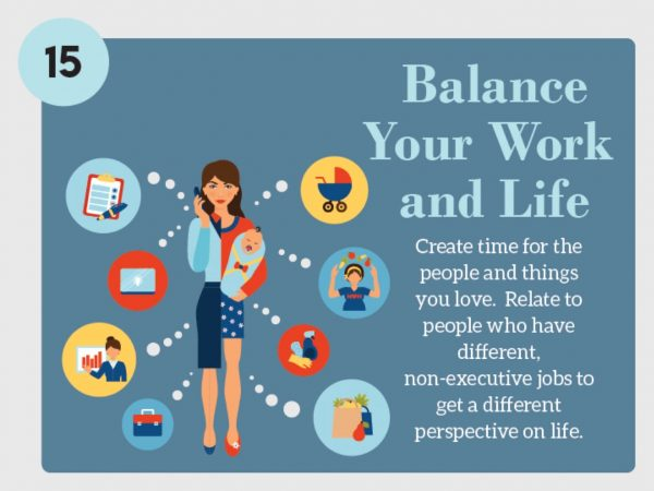 Stress Management Technique 15: Balance Your Work and Life; Create time for the people you love. relate to people who have different, non-executive jobs to get a different perspective on life.