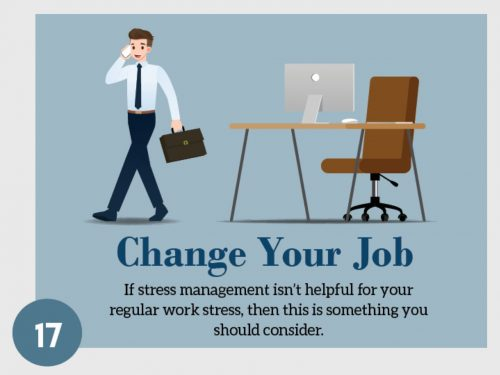Stress Management Technique 17. Change Your Job. If stress management isn't helpful for your regular work stress, then this is something you should consider.