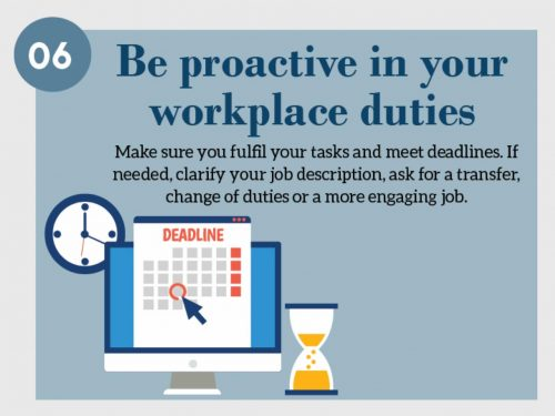 Stress Management Technique 6. Be proactive in your workplace duties. Make sure you fulfill your tasks and meet deadlines. If needed, clarify your job description, ask for a transfer, change of duties or a more engaging job.